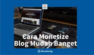 Cara Monetize Blog Mudah Banget