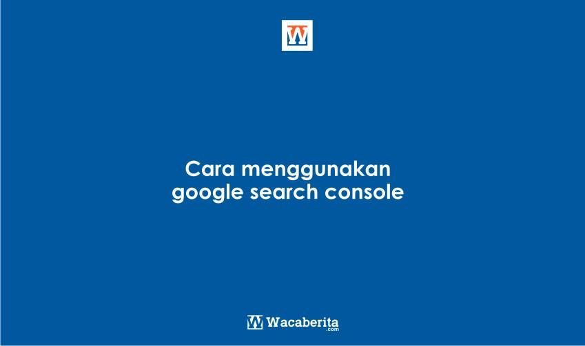 Cara menggunakan google search console