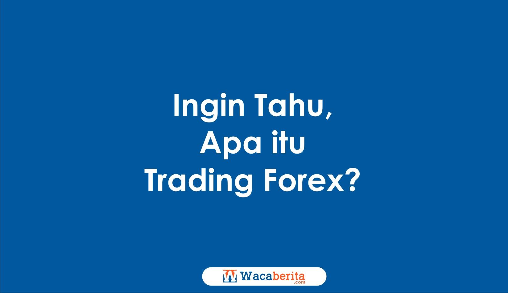 Ingin Tahu, Apa itu Trading Forex?